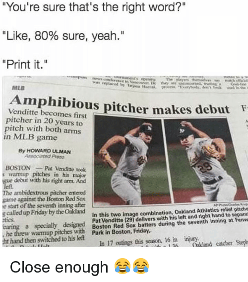 "Friday, Mlb, and Yeah: You're sure that's the right word?""  ""Like, 80% sure, yeah.""  ""Print it.""  %as  replaced by T"",ana lantei.  MLE  Amphibious pitcher makes debut  Venditte becomes first  pitcher in 20 years to  pitch with both arms  in MLB game  By HOWARD ULMAN  Associated Press  BOSTONPat Venditte took  swarmup pitches in his major  debut with his right am. And  The ambidextrous pitcher entered  game against the Boston Red Sov  e start of the seventh inning after  s called up Friday by the Oakland  In this two image combination, Oakland Athletics relief pitche  Pat Venditte (291 delivers with his left and right hand to separa  Boston Red Sox batters during the seventh inning at Fenvwe  Steph  ics  ht hand then switched to his left  In 17 outngs this sson. 16 in lundcacherph Close enough 😂😂"