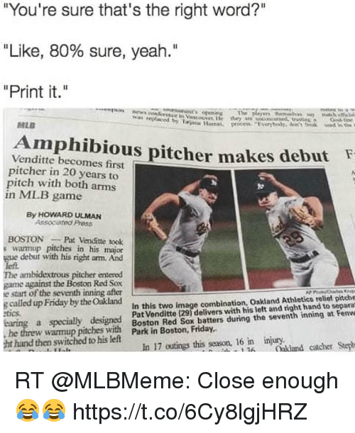 "Friday, Memes, and News: ""You're sure that's the right word?""  ""Like, 80% sure, yeah.""  ""Print it.""  on news con ference in Vst ise  The  w replaced y Taina Han  MLE  Amphibious pitcher  Venditte becomes first  pitcher in 20 years to  pitch with both arms  in MIB game  makes debut  By HOWARD ULMAN  Associated Press  BOSTONPat Vencfitte took  s warmup pitches in his major  gue debut with his right arm. And  left.  The ambidextrous pitcher entered  game against the Boston Red Sox  e start of the seventh inning after  g called up Friday by the Oakland  In this two image combination, Oakland Athletics relief pitche  tics  a specially designed Boston ke ox deliters wutini the seventh thand tot eenve  Boston Red Sox batters during the seventh inning at Fenwe  he threw wamup  pitches with  ark in Boston, Friday.  hand then switched to his left  In 17 outings this season, 16 n injury.  Oakland catcher Step  1 RT @MLBMeme: Close enough 😂😂 https://t.co/6Cy8lgjHRZ"