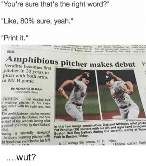 "Friday, Mlb, and Yeah: You're sure that's the right word?""  Like, 80% sure, yeah.""  Print it.  MLB  Amphibious pitcher makes de  Venditte becomes first  pitcher in 20 years to  pitch with both arms  in ML.B game  but  By HOWARD ULMAN  Associated Press  BOSTONPat Venditte took  swamup pitches in his majo  debut with his right am. And  The ambidextrous pitcher entered  game against the Boston Red Sox  e start of the seventh inning after  s called up Friday by the Oakland  In this two image combination, Oakland Athletics reliet pitche  Pat Venditte (291 delivers with his left and right hand to separa  tics  he threw warmup pitches with Park in Boston, Friday  ht hand then switched to his left  In 17 outings this season, 16 in injury ....wut?"