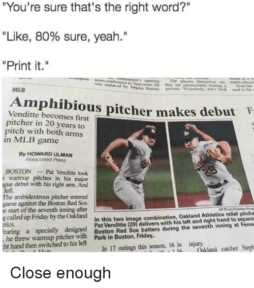 "Friday, Funny, and Mlb: ""You're sure that's the right word?""  ""Like, 80% sure, yeah.""  ""Print it.""  The  wan replaced  MLE  Amphibious pitcher makes debutF  Venditte becomes first  pitcher in 20 years to  pitch with both arms  in MLB game  By HOWARD ULMAN  Associated Press  BOSTONPat Vencfitte took  s warmup pitches in his major  gue debut with his right arm. And  left.  The ambidextrous pitcher entered  game against the Boston Red Sox  e start of the seventh inning after  gcalled up Friday by the Oakland  tics  In this two image combination, Oakland Athletics relief pitche  Pat Venditte (291 delivers with his left and right hand to separa  Boston Red Sox batters during the seventh inning at Fenwe  he threw warmup pitches with Park in Boston, Friday.  hand then switched to his left  injury.  In 17 outings this season, 16 im  Oakland catcher Step"