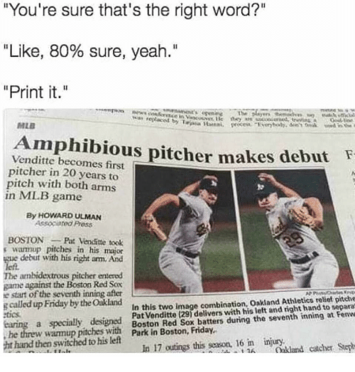 "Friday, Mlb, and News: ""You're sure that's the right word?""  ""Like, 80% sure, yeah.""  ""Print it.""  news con  The  was replaced by Tarja Han  MLB  Amphibious pitcher makes debutF  Venditte becomes first T  pitcher in 20 years to  pitch with both arms  in MLB game  By HOWARD ULMAN  Associated Press  BOSTON Pat Venditte took  s warmup pitches in his major  gue debut with his right am. And  lefi  The ambidextrous pitcher entered  game against the Boston Red Sox  e start of the seventh inning after  g called up Friday by the Oakland  tics.  In this two image combination, Oakland Athletics rellef pitche  Pat Venditte (291 delivers with his left and right hand to separa  he threw wannup pitches with Park inBston  ht hand then switched to his left  datlers duřing the seventh ining at Fenw  akland catcher Steph  he threw wamup pitchesswit Park in Boston, Friday.  In 17 outings this season, 16 im injury,bei  416"