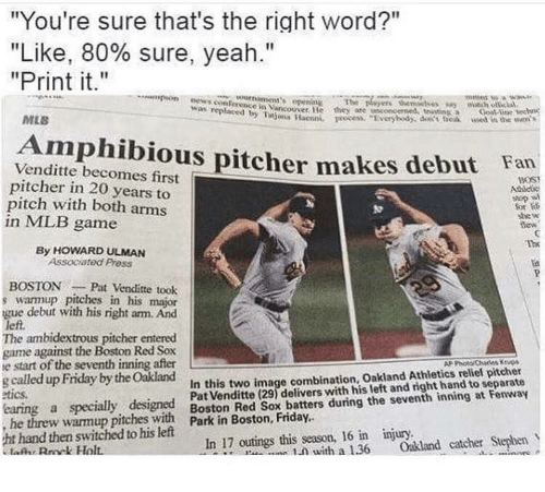 "Friday, Mlb, and Stephen: ""You're sure that's the right word?""  ""Like, 80% sure, yeah.""  ""Print it.""  umaments epenin  was replaced ancouver He they are anconcemed, ttiGoal lie hes  MLB  Ujn ae rocess verytody, dec re e in the  Amphibious pitcher makes debut Fan  Venditte becomes first  pitcher in 20 years to  pitch with both arms  in MLB game  BOST  For  she w  dew  Th  li  By HOWARD ULMAN  Associated Pross  BOSTONPat Venditte took  s warmup pitches in his major  gue debut with his right am. And  left.  The ambidextrous pitcher entered  game against the Boston Red Sox  e start of the seventh inning after  g called up Friday by the Oakland  etics  earing a specially designed  Pat Venditte (29) delivers with his left and right hand to separate  warmim ithBoston Red Sox batters during the seventh inning at Fenway  1.ภ with a 1.36 Oakland catcher Stephen  In this two image combination, Oakland Athletics relief pitcher  hand then switched to his left  lARnk Holt  In 17 outings this season, 16 in injury."