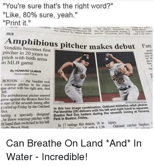 "Friday, Mlb, and Stephen: ""You're sure that's the right word?""  ""Like, 80% sure, yeah.""  ""Print it.""  as replacedncouver. He they are nconcemed, tritinGoal ine hec  MLB  ei the ovn'S  Amphibious pitcher makes debut lan  Venditte becomes first  pitcher in 20 years to  pitch with both arms  in MLB game  sup %,  For  she w  dew  The  By HOWARD ULMAN  Associated Pross  BOSTONPat Venditte took  warmup pitches in his major  gue debut with his right arm. And  left.  The ambidextrous pitcher entered  game against the Boston Red Sox  e start of the seventh inning after  g called up Friday by the Oakland  tics  Pat Venditte (29) delivers with his left and right hand to separate  w warmup pitcton Red Sox hatters during the seventh inning at Fenway  LN with a 1.36 Oakland catcher Stephen  In this two image combination, Oakland Athletics relief pitcher  hand then switched to his left  In 17 outings this season, 16 in injury Can Breathe On Land *And* In Water - Incredible!"