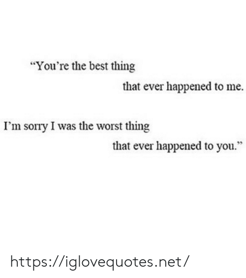 "Sorry, The Worst, and Best: ""You're the best thing  that ever happened to me  I'm sorry I was the worst thing  that ever happened to you."" https://iglovequotes.net/"