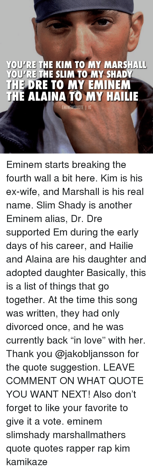 "alias: YOU'RE THE KIM TO MY MARSHALL  YOU'RE THE SLIM TO MY SHADY  THE  DRE TO MY EMINEM  E ALAINA TO MY HAILIE  EMINEMQUOTE IG Eminem starts breaking the fourth wall a bit here. Kim is his ex-wife, and Marshall is his real name. Slim Shady is another Eminem alias, Dr. Dre supported Em during the early days of his career, and Hailie and Alaina are his daughter and adopted daughter Basically, this is a list of things that go together. At the time this song was written, they had only divorced once, and he was currently back ""in love"" with her. Thank you @jakobljansson for the quote suggestion. LEAVE COMMENT ON WHAT QUOTE YOU WANT NEXT! Also don't forget to like your favorite to give it a vote. eminem slimshady marshallmathers quote quotes rapper rap kim kamikaze"