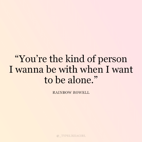 "Rainbow: ""You're the kind of person  I wanna be with when I want  to be alone.""  99  RAINBOW ROWELL  @_TYPELIKEAGIRL"