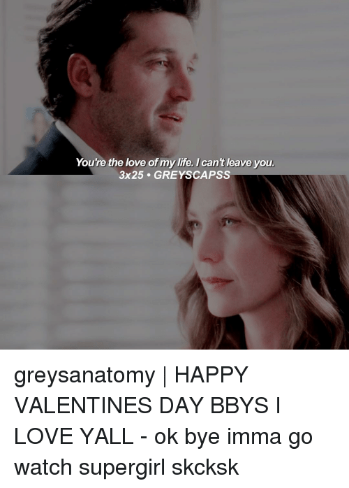 Imma Go: You're the love of my life. I can't leave you  3x25 GREY SCAPSS greysanatomy | HAPPY VALENTINES DAY BBYS I LOVE YALL - ok bye imma go watch supergirl skcksk