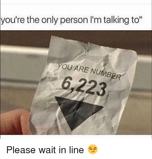 """please wait: you're the only person l'm talking to""""  YOU ARE NUMBER  6,223 Please wait in line 😏"""