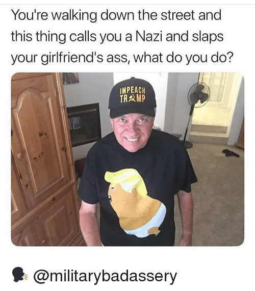 Ass, Memes, and Girlfriends: You're walking down the street and  this thing calls you a Nazi and slaps  your girlfriend's ass, what do you do?  IMPEACH  TRAMP 🗣 @militarybadassery