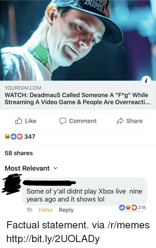 """Lol, Memes, and Xbox Live: YOUREDM.COM  WATCH: Deadmau5 Called Someone A """"F*g"""" While  Streaming A Video Game & People Are Overreacti...  cb Like  40 347  58 shares  Most Relevant  comment  Share  Some of y'all didnt play Xbox live nine  years ago and it shows lol  1h Haha Reply  090218 Factual statement. via /r/memes http://bit.ly/2UOLADy"""