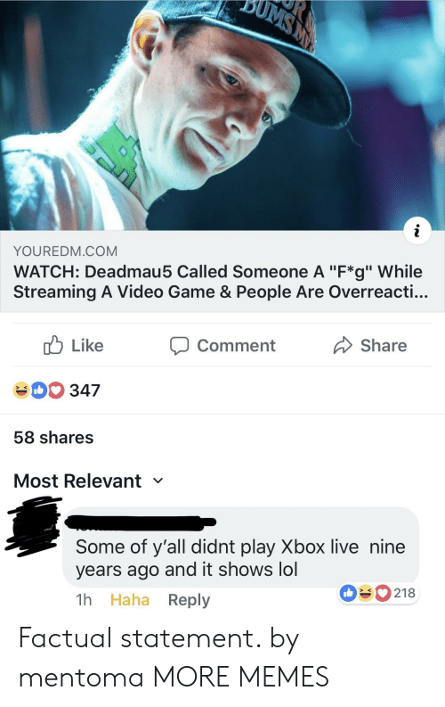 "xbox live: YOUREDM.COM  WATCH: Deadmau5 Called Someone A ""F*g"" While  Streaming A Video Game & People Are Overreacti...  cb Like  40 347  58 shares  Most Relevant  comment  Share  Some of y'all didnt play Xbox live nine  years ago and it shows lol  1h Haha Reply  090218 Factual statement. by mentoma MORE MEMES"