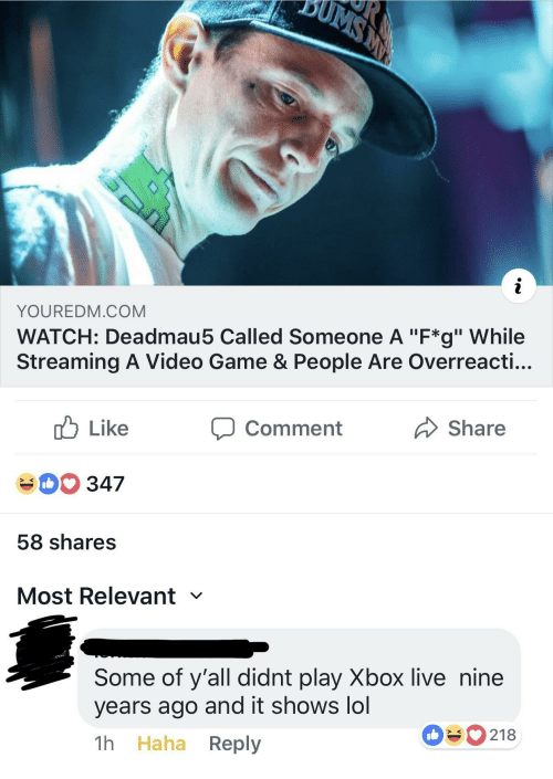 "xbox live: YOUREDM.COM  WATCH: Deadmau5 Called Someone A ""F*g"" While  Streaming A Video Game & People Are Overreacti...  cb Like  40 347  58 shares  Most Relevant  comment  Share  Some of y'all didnt play Xbox live nine  years ago and it shows lol  1h Haha Reply  090218"