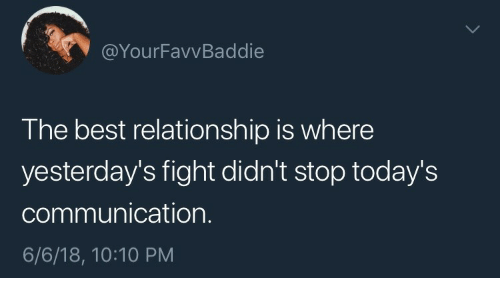 10 10: @YourFavvBaddie  The best relationship is where  yesterday's fight didn't stop today's  communication.  6/6/18, 10:10 PM