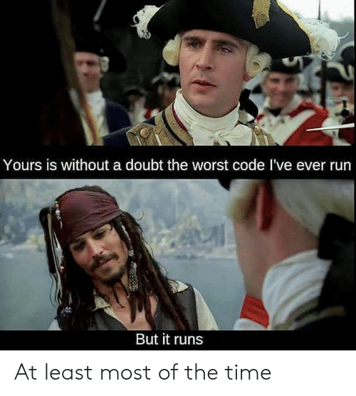 Run, The Worst, and Time: Yours is without a doubt the worst code I've ever run  But it runs At least most of the time