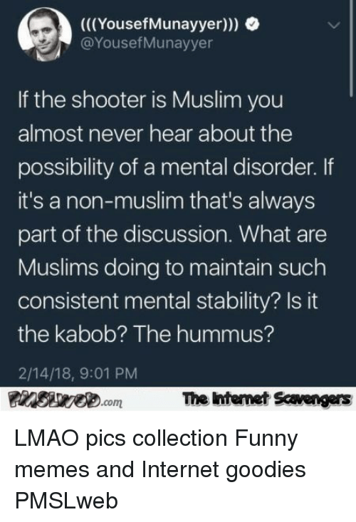 goodies: (((YousefMunayyer)))  @YousefMunayyer  If the shooter is Muslim you  almost never hear about the  possibility of a mental disorder. If  it's a non-muslim that's always  part of the discussion. What are  Muslims doing to maintain such  consistent mental stability? Is it  the kabob? The hummus?  2/14/18, 9:01 PM  The ntenet Scavengars  com <p>LMAO pics collection  Funny memes and Internet goodies  PMSLweb </p>