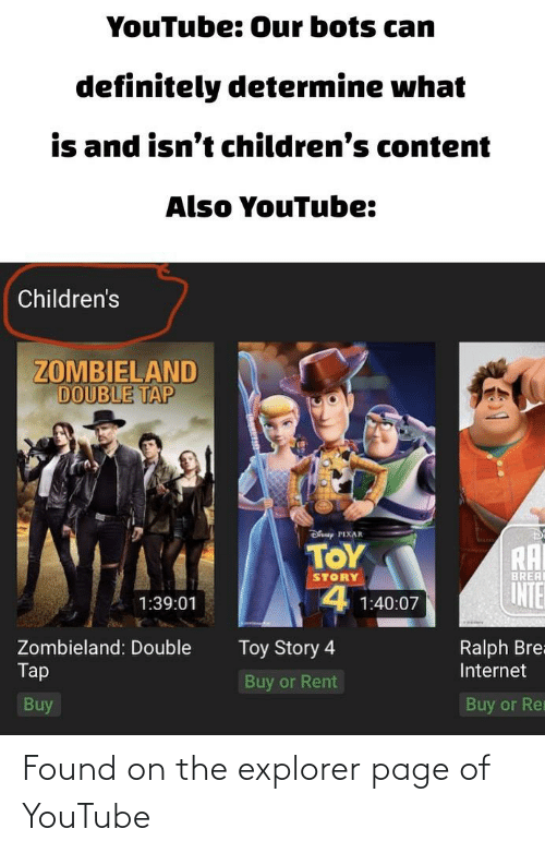 Toy Story 4: YouTube: 0ur bots cam  definitely determine what  is and isn't children's content  Also YouTube:  Children's  ZOMBIELAND  DOUBLE TAP  Dfanep PIX  PIXAR  TOY  RAI  INTER  BREA  STORY  4 1:40:07  1:39:01  Zombieland: Double  Toy Story 4  Ralph Bre=  Tap  Internet  Buy or Rent  Buy  Buy or Re Found on the explorer page of YouTube