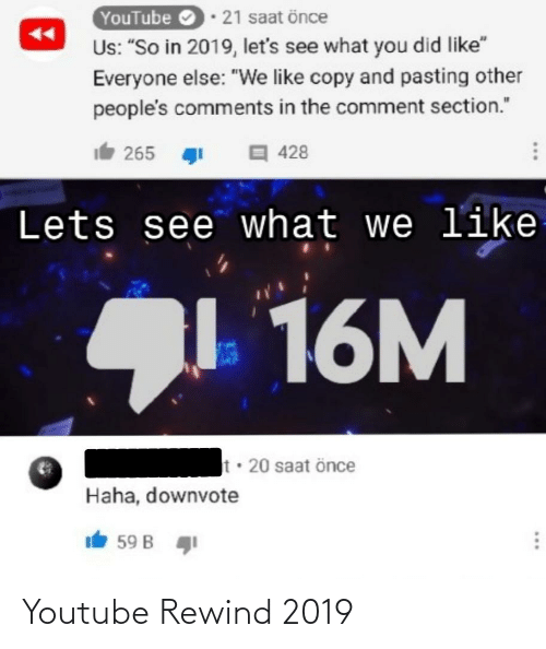 """Saat: YouTube 21 saat önce  Us: """"So in 2019, let's see what you did like""""  Everyone else: """"We like copy and pasting other  people's comments in the comment section.""""  It 265 1  428  Lets see what we like  16M  t 20 saat önce  Haha, downvote  It 59 B  ... Youtube Rewind 2019"""