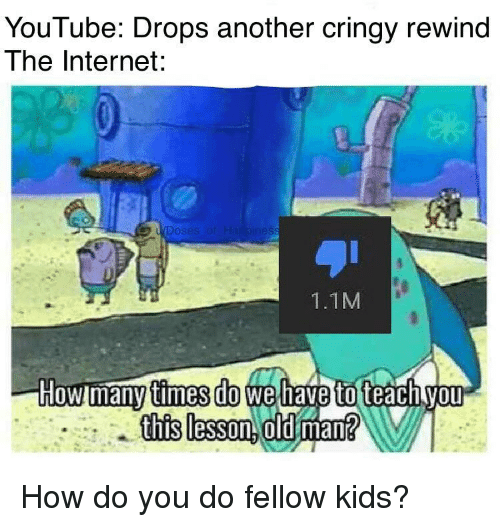 Cringy: YouTube: Drops another cringy rewind  The Internet:  1.1M  times do  this lesson. old man How do you do fellow kids?