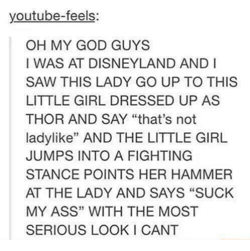 """Ass, Disneyland, and God: youtube-feels  OH MY GOD GUYS  I WAS AT DISNEYLAND AND I  SAW THIS LADY GO UP TO THIS  LITTLE GIRL DRESSED UP AS  THOR AND SAY """"that's not  ladylike"""" AND THE LITTLE GIRL  JUMPS INTO A FIGHTING  STANCE POINTS HER HAMMER  AT THE LADY AND SAYS """"SUCK  MY ASS"""" WITH THE MOST  SERIOUS LOOK I CANT  13"""