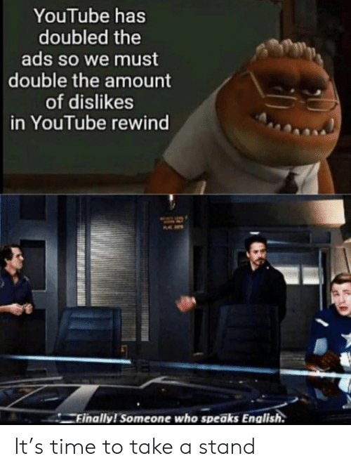 rewind: YouTube has  doubled the  ads so we must  double the amount  of dislikes  in YouTube rewind  Finally! Someone who speaks English. It's time to take a stand