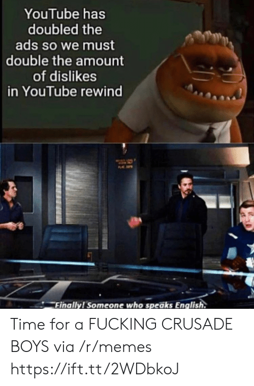 rewind: YouTube has  doubled the  ads so we must  double the amount  of dislikes  in YouTube rewind  P  Finally! Someone who speaks English. Time for a FUCKING CRUSADE BOYS via /r/memes https://ift.tt/2WDbkoJ