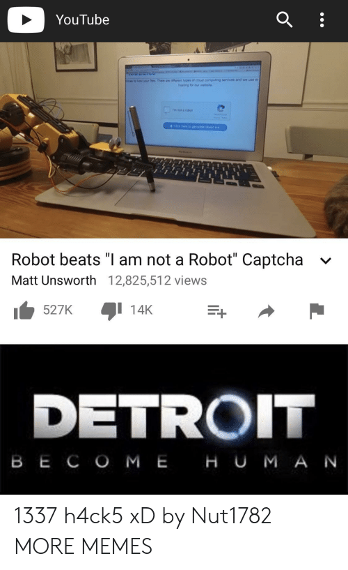 "Dank, Detroit, and Memes: YouTube  hst yo  There aw renttypes of eous computing services and we use e  Robot beats ""I am not a Robot"" Captcha  Matt Unsworth 12,825,512 views  v  527K  1 14K  DETROIT  B E C O M EHU M A N 1337 h4ck5 xD by Nut1782 MORE MEMES"