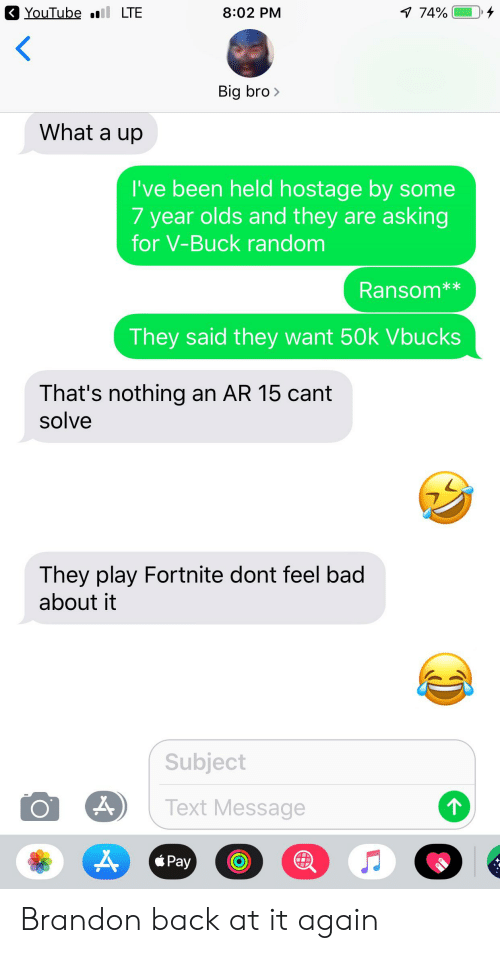 Bad, Facepalm, and youtube.com: YouTube LTE  4  7 74%  8:02 PM  Big bro  What a up  I've been held hostage by some  7 year olds and they are asking  for V-Buck random  Ransom**  They said they want 50k Vbucks  That's nothing an AR 15 cant  solve  They play Fortnite dont feel bad  about it  Subject  Text Message  Pay Brandon back at it again