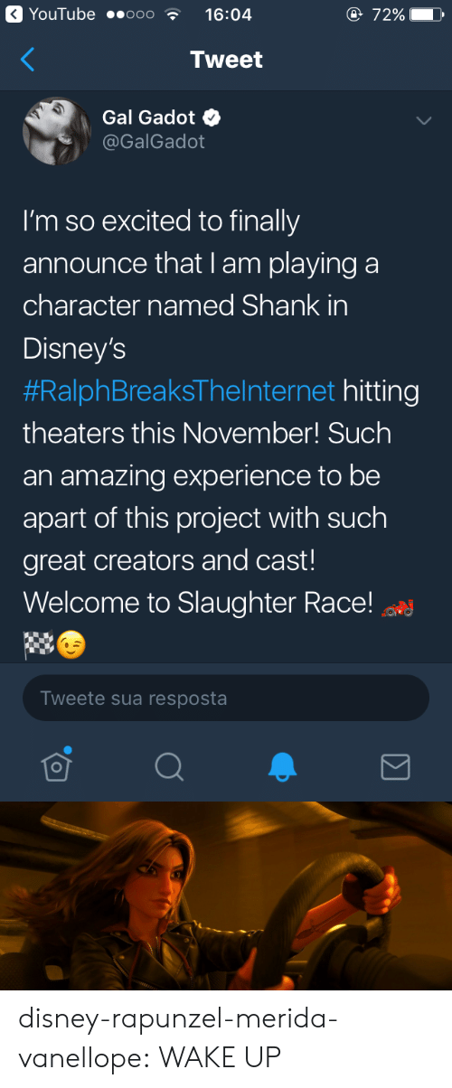 Disney, Rapunzel, and Target: YouTube ..ooo  16:04  e 72%  Tweet  Gal Gadot  @GalGadot  I'm so excited to finally  announce that I am playing a  character named Shank in  Disney's  #RalphBreaksTheInternet hitting  theaters this November! Such  an amazing experience to be  apart of this project with such  great creators and cast!  Welcome to Slaughter Race!  Tweete sua resposta disney-rapunzel-merida-vanellope:  WAKE UP