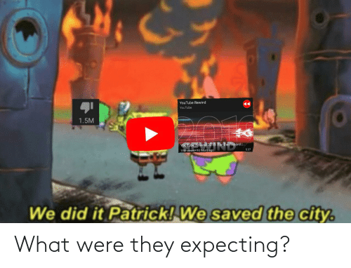 We Did It Patrick We Saved The City: YouTube Rewind  YouTube  1.5M  YouTube Rewind 2019 For the Record  .  5:37  11M views 10 hours ago  We did it Patrick! We saved the city. What were they expecting?