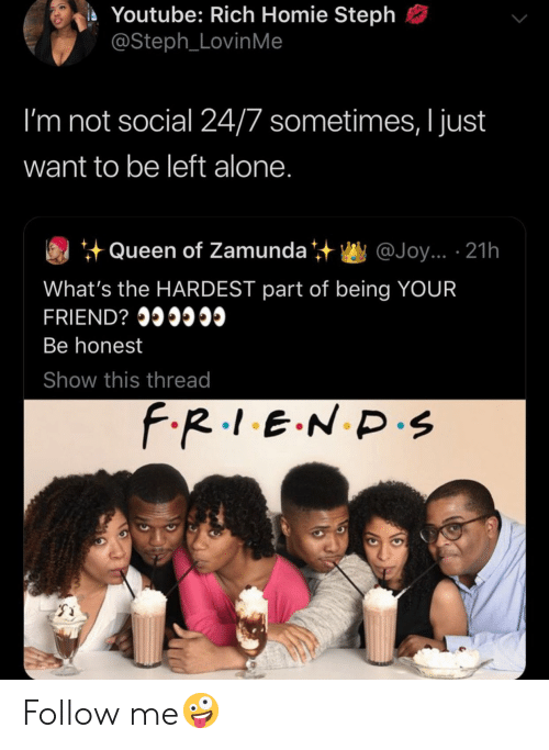 Steph: Youtube: Rich Homie Steph  @Steph_LovinMe  I'm not social 24/7 sometimes, I just  want to be left alone.  Queen of Zamunda  @Joy... 21h  What's the HARDEST part of being YOUR  FRIEND? I  Be honest  Show this thread  F.R.1.E.N D.s Follow me🤪