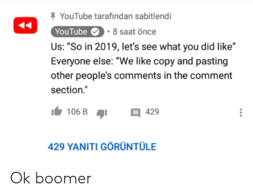 """Saat: + YouTube tarafından sabitlendi  YouTube  Us: """"So in 2019, let's see what you did like""""  • 8 saat önce  Everyone else: """"We like copy and pasting  other people's comments in the comment  section.""""  106 B  目429  429 YANITI GÖRÜNTÜLE  ... Ok boomer"""