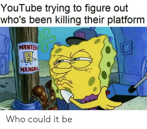 platform: YouTube trying to figure out  who's been killing their platform  WANTED  MANIAC Who could it be