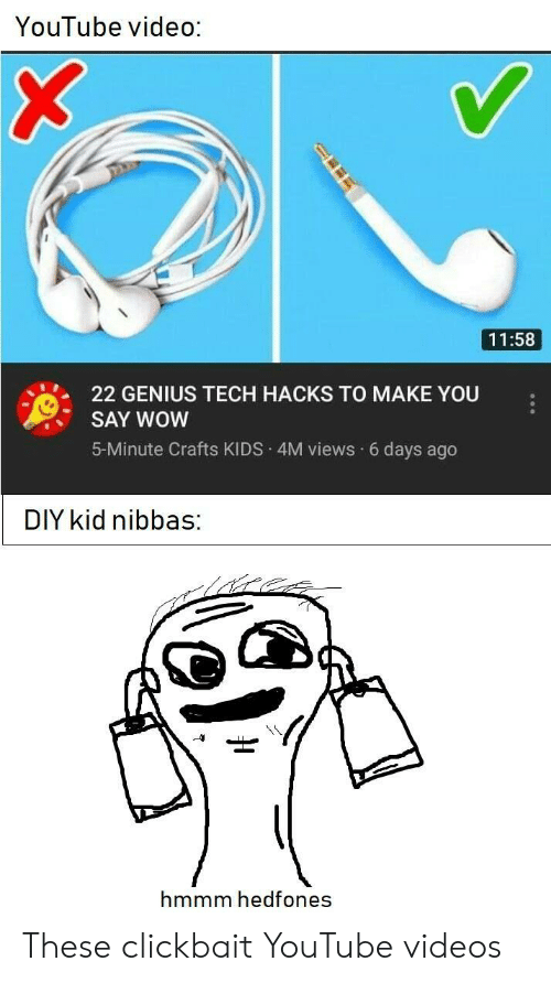 Youtube Video: YouTube video:  11:58  22 GENIUS TECH HACKS TO MAKE YOU  SAY WOW  5-Minute Crafts KIDS 4M views 6 days ago  DIY kid nibbas:  hmmm hedfones These clickbait YouTube videos