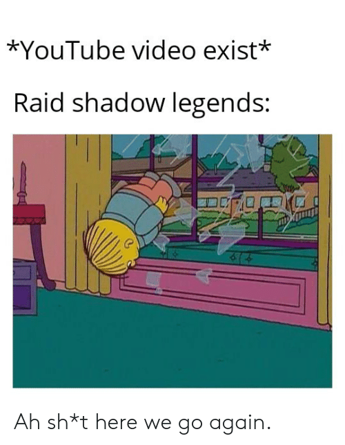 legends: *YouTube video exist*  Raid shadow legends: Ah sh*t here we go again.