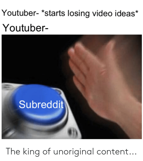 Video, Content, and Youtuber: Youtuber- *starts losing video ideas*  Youtuber-  Subreddit The king of unoriginal content...