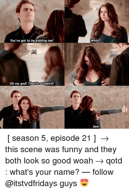 Youve Got To Be Kidding Me: You've got to be kidding me!  What?!  Oh my god! Thatissoweird!  Paul..Westey . ig  See? ↳ [ season 5, episode 21 ] → this scene was funny and they both look so good woah → qotd : what's your name? — follow @itstvdfridays guys 😍
