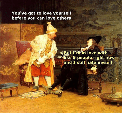 Gotted: You've got to love yourself  before you can love others  But I'min love with  like 5 people,right now  and I still hate myself
