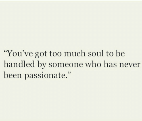 """Passionate, Never, and Been: """"You've got to0 much soul to be  handled by someone who has never  been passionate."""