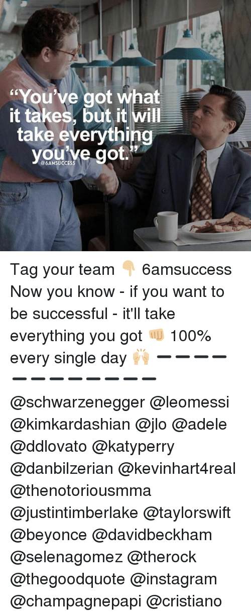 selenagomez: You've got what  it takes, but it will  take everything  youive got  @6AMSUCCESS Tag your team 👇🏼 6amsuccess Now you know - if you want to be successful - it'll take everything you got 👊🏼 100% every single day 🙌🏼 ➖➖➖➖➖➖➖➖➖➖➖➖ @schwarzenegger @leomessi @kimkardashian @jlo @adele @ddlovato @katyperry @danbilzerian @kevinhart4real @thenotoriousmma @justintimberlake @taylorswift @beyonce @davidbeckham @selenagomez @therock @thegoodquote @instagram @champagnepapi @cristiano