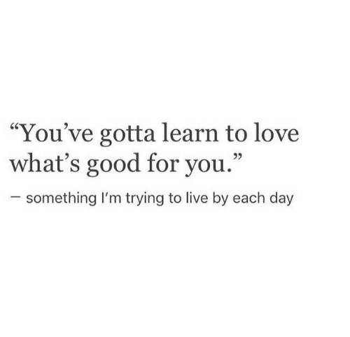 """whats good: """"You've gotta learn to love  what's good for you.""""  25  something I'm trying to live by each day"""
