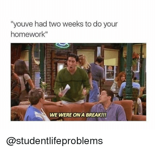"""Do Your Homework: """"youve had two weeks to do your  homework""""  WE WERE ON A BREAK!!! @studentlifeproblems"""