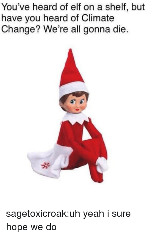 Elf, Target, and Tumblr: You've heard of elf on a shelf, but  have you heard of Climate  Change? We're all gonna die. sagetoxicroak:uh yeah i sure hope we do