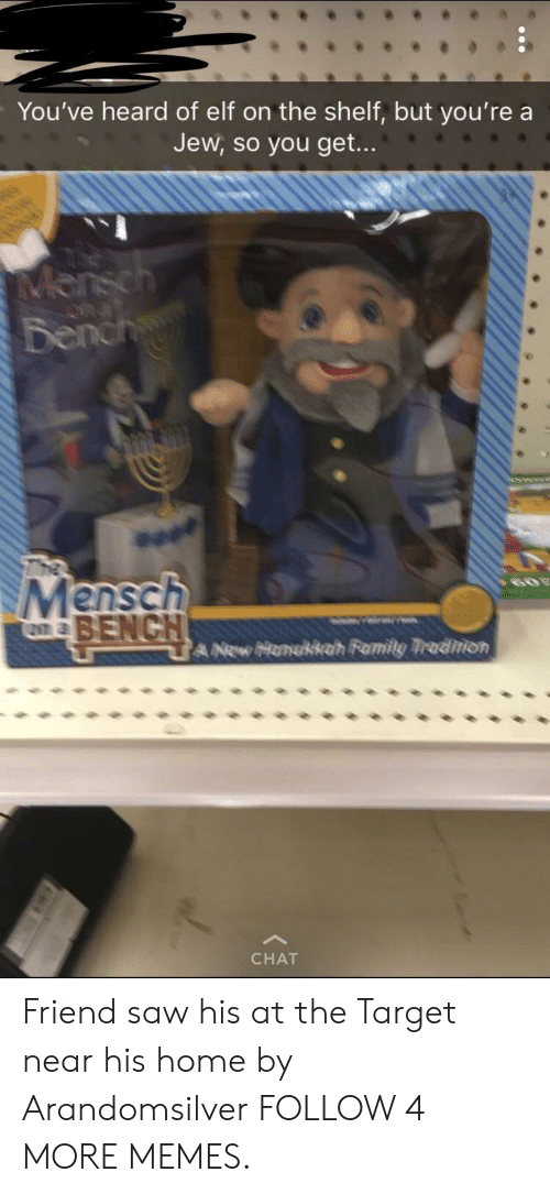 Youve Heard Of Elf On The Shelf: You've heard of elf on the shelf, but you're a  Jew, so you get...  Mensch  Bench  Mensch  BENCH  60  ক  A New Honukkah Family Tradinon  CHAT Friend saw his at the Target near his home by Arandomsilver FOLLOW 4 MORE MEMES.