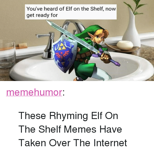"Elf, Elf on the Shelf, and Internet: You've heard of Elf on the Shelf, now  get ready for <p><a href=""http://memehumor.net/post/165488974074/these-rhyming-elf-on-the-shelf-memes-have-taken"" class=""tumblr_blog"">memehumor</a>:</p>  <blockquote><p>These Rhyming Elf On The Shelf Memes Have Taken Over The Internet</p></blockquote>"