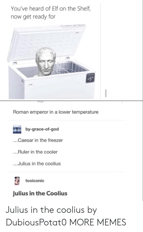 "Youve Heard Of Elf On The Shelf: You've heard of Elf on the Shelf,  now get ready for  Sull  -15""  Roman emperor in a lower temperature  by-grace-of-god  ...Caesar in the freezer  ...Ruler in the cooler  ....Julius in the coolius  tooiconic  Julius in the Coolius Julius in the coolius by DubiousPotat0 MORE MEMES"