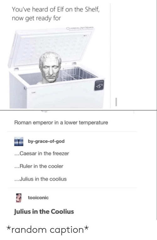 "Elf, Elf on the Shelf, and God: You've heard of Elf on the Shelf,  now get ready for  Sull  -15""  Roman emperor in a lower temperature  by-grace-of-god  ...Caesar in the freezer  ...Ruler in the cooler  ....Julius in the coolius  tooiconic  Julius in the Coolius *random caption*"