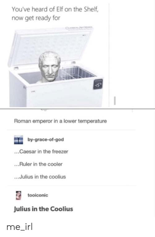 Elf, Elf on the Shelf, and God: You've heard of Elf on the Shelf,  now get ready for  Roman emperor in a lower temperature  by-grace-of-god  ...Caesar in the freezer  ...Ruler in the cooler  ...Julius in the coolius  tooiconic  ulius in the Coolius me_irl