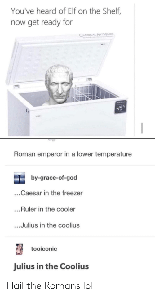 Elf, Elf on the Shelf, and God: You've heard of Elf on the Shelf,  now get ready for  CLASSCAL ARY  Roman emperor in a lower temperature  by-grace-of-god  ...Caesar in the freezer  ...Ruler in the cooler  Julius in the coolius  tooiconic  Julius in the Coolius Hail the Romans lol