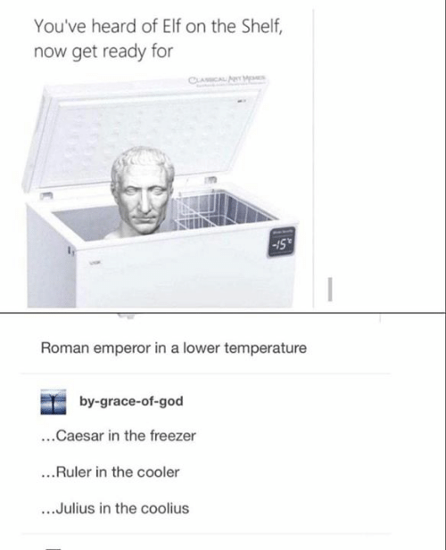 Elf, Elf on the Shelf, and God: You've heard of Elf on the Shelf,  now get ready for  Roman emperor in a lower temperature  by-grace-of-god  ...Caesar in the freezer  ...Ruler in the cooler  ....Julius in the coolius