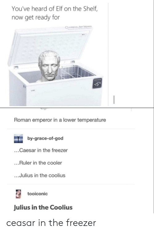 Elf, Elf on the Shelf, and God: You've heard of Elf on the Shelf,  now get ready for  CLASSICAL ANT MOMES  15  Roman emperor in a lower temperature  by-grace-of-god  ...Caesar in the freezer  ....Ruler in the cooler  ...Julius in the coolius  tooiconic  Julius in the Coolius ceasar in the freezer